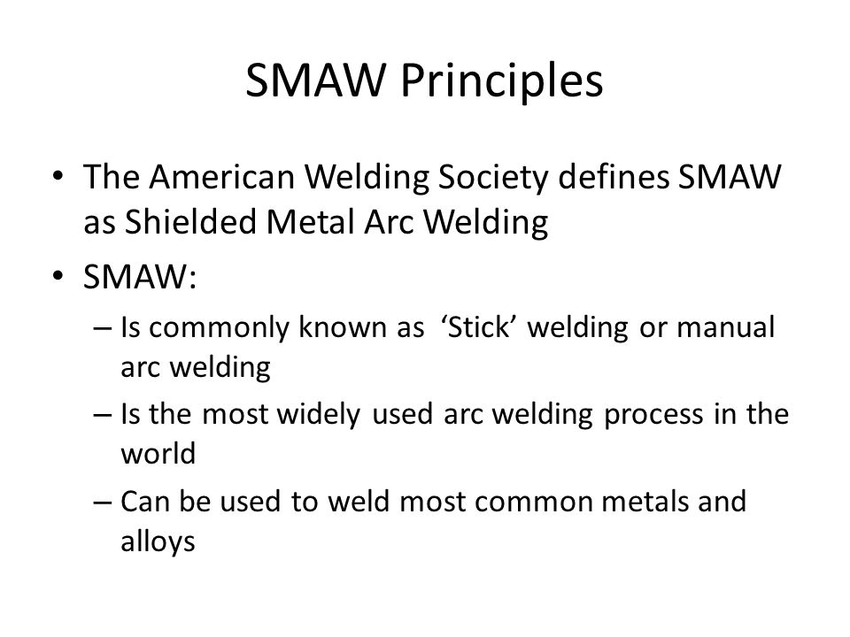 SMAW Principles The American Welding Society defines SMAW as Shielded Metal Arc Welding SMAW: – Is commonly known as 'Stick' welding or manual arc welding – Is the most widely used arc welding process in the world – Can be used to weld most common metals and alloys