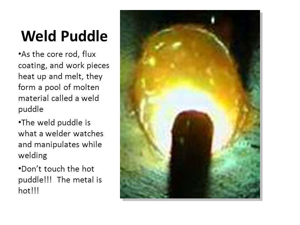 Weld Puddle As the core rod, flux coating, and work pieces heat up and melt, they form a pool of molten material called a weld puddle The weld puddle is what a welder watches and manipulates while welding Don't touch the hot puddle!!.