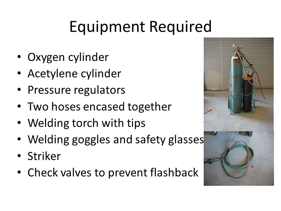 Equipment Required Oxygen cylinder Acetylene cylinder Pressure regulators Two hoses encased together Welding torch with tips Welding goggles and safety glasses Striker Check valves to prevent flashback