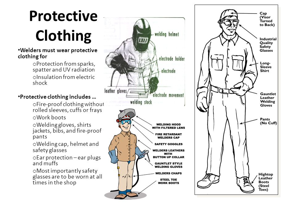 Protective Clothing Welders must wear protective clothing for o Protection from sparks, spatter and UV radiation o Insulation from electric shock Protective clothing includes … o Fire-proof clothing without rolled sleeves, cuffs or frays o Work boots o Welding gloves, shirts jackets, bibs, and fire-proof pants o Welding cap, helmet and safety glasses o Ear protection – ear plugs and muffs o Most importantly safety glasses are to be worn at all times in the shop