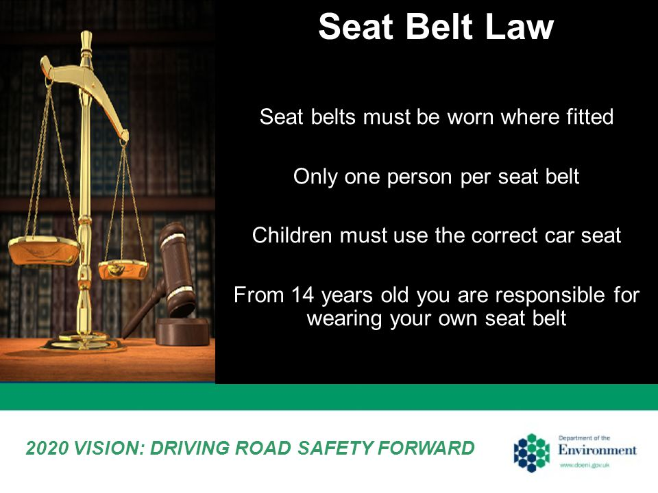 Seat Belt Law 2020 VISION: DRIVING ROAD SAFETY FORWARD Seat belts must be worn where fitted Only one person per seat belt Children must use the correct car seat From 14 years old you are responsible for wearing your own seat belt