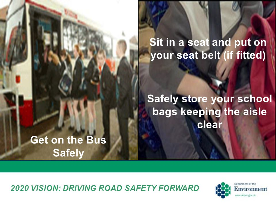 Get on the Bus Safely Safely store your school bags keeping the aisle clear Sit in a seat and put on your seat belt (if fitted) 2020 VISION: DRIVING ROAD SAFETY FORWARD