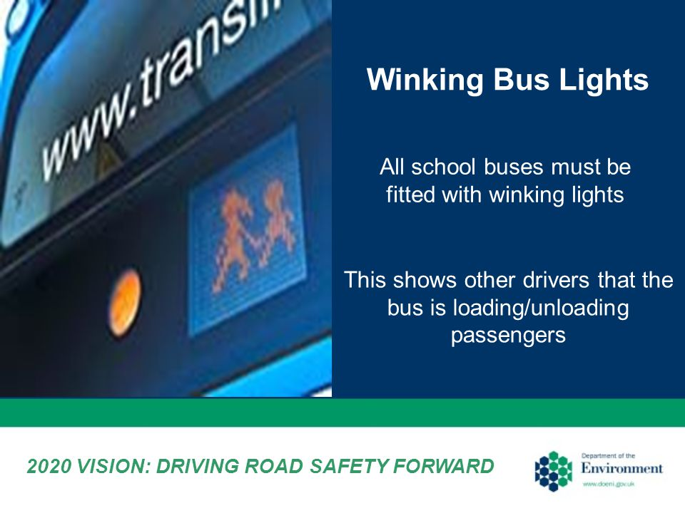Winking Bus Lights All school buses must be fitted with winking lights This shows other drivers that the bus is loading/unloading passengers 2020 VISION: DRIVING ROAD SAFETY FORWARD