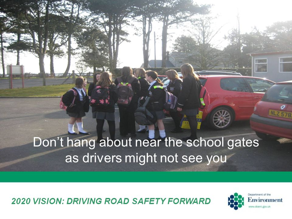 Don't hang about near the school gates as drivers might not see you 2020 VISION: DRIVING ROAD SAFETY FORWARD