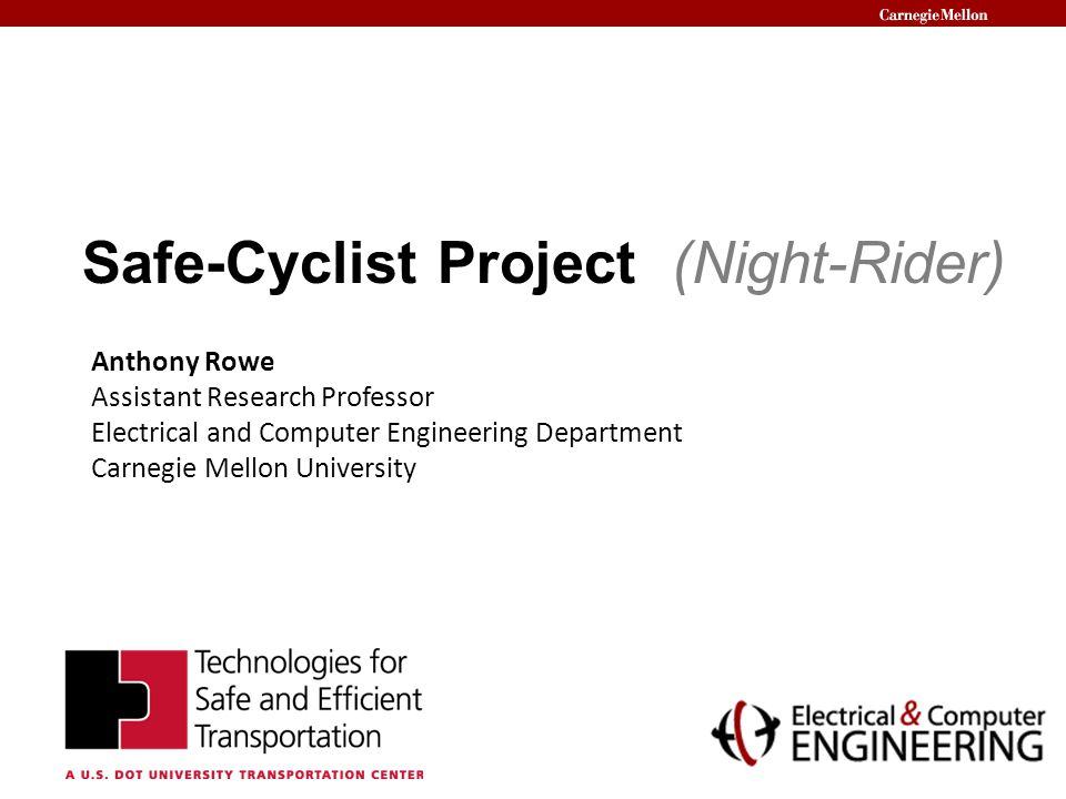 Safe-Cyclist Project (Night-Rider) Anthony Rowe Assistant Research Professor Electrical and Computer Engineering Department Carnegie Mellon University