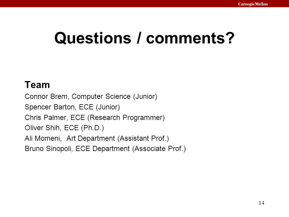 Questions / comments? Team Connor Brem, Computer Science (Junior) Spencer Barton, ECE (Junior) Chris Palmer, ECE (Research Programmer) Oliver Shih, EC