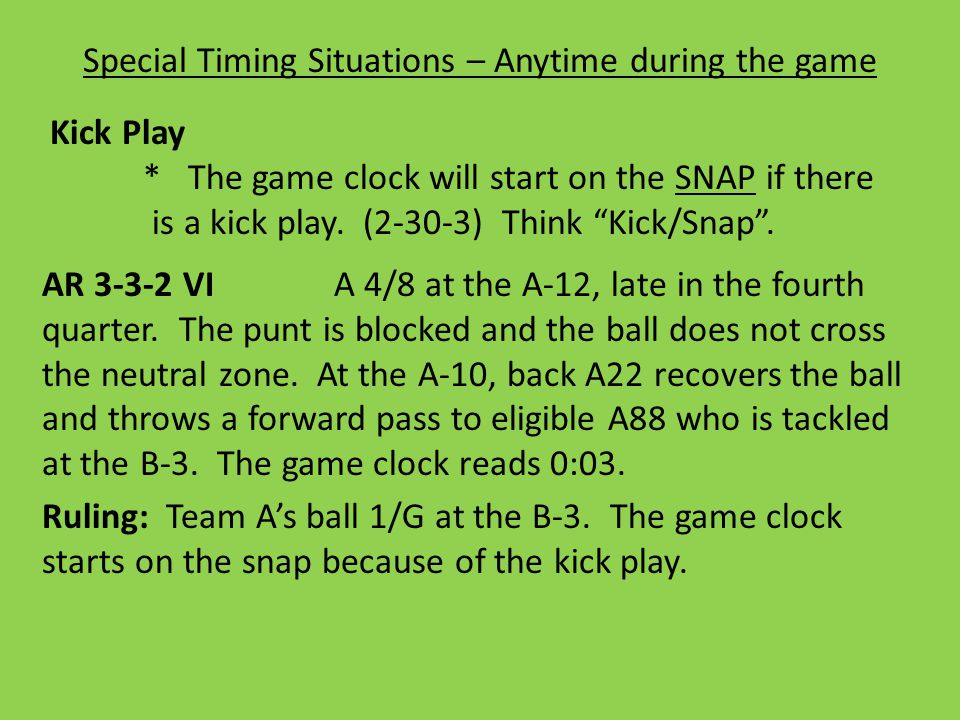 Special Timing Situations – Anytime during the game Kick Play * The game clock will start on the SNAP if there is a kick play.