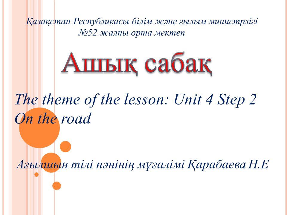 The theme of the lesson: Unit 4 Step 2 On the road Қазақстан Республикасы білім және ғылым министрлігі №52 жалпы орта мектеп Ағылшын тілі пәнінің мұғалімі Қарабаева Н.Е