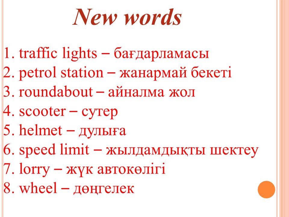 New words 1. traffic lights – бағдарламасы 2. petrol station – жанармай бекеті 3.