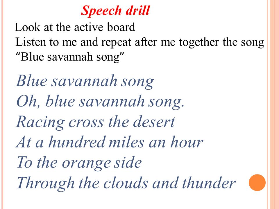 Speech drill Look at the active board Listen to me and repeat after me together the song Blue savannah song Blue savannah song Oh, blue savannah song.