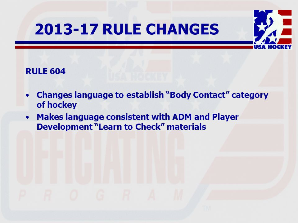 2013-17 RULE CHANGES RULE 604 Changes language to establish Body Contact category of hockey Makes language consistent with ADM and Player Development Learn to Check materials