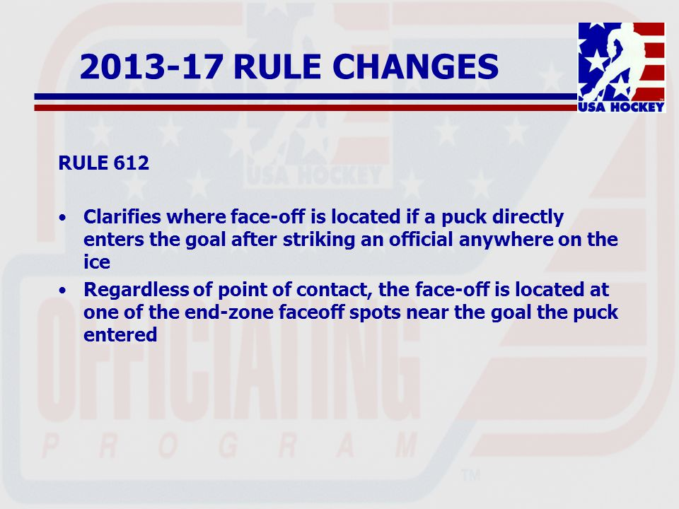 2013-17 RULE CHANGES RULE 612 Clarifies where face-off is located if a puck directly enters the goal after striking an official anywhere on the ice Regardless of point of contact, the face-off is located at one of the end-zone faceoff spots near the goal the puck entered