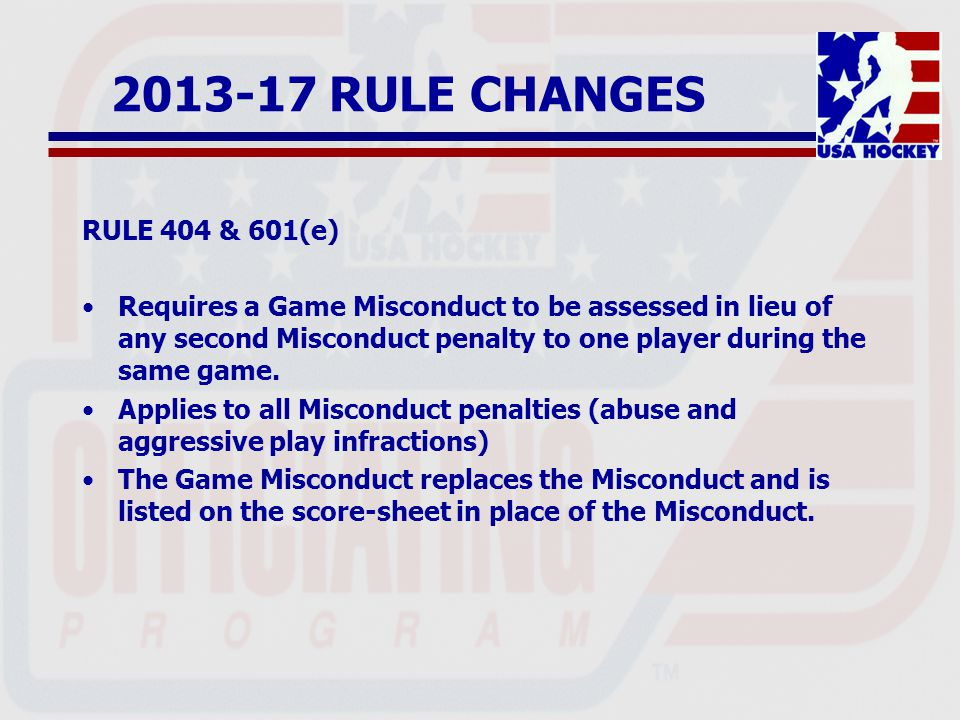 2013-17 RULE CHANGES RULE 404 & 601(e) Requires a Game Misconduct to be assessed in lieu of any second Misconduct penalty to one player during the same game.