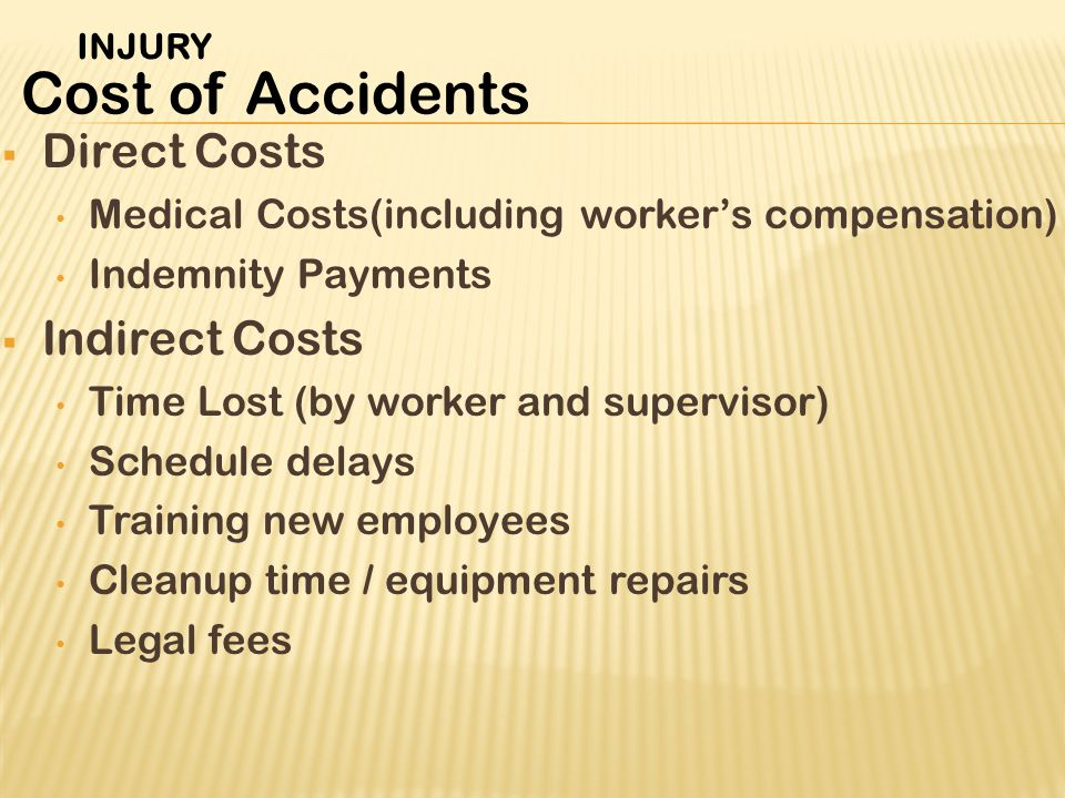  Direct Costs Medical Costs(including worker's compensation) Indemnity Payments  Indirect Costs Time Lost (by worker and supervisor) Schedule delays Training new employees Cleanup time / equipment repairs Legal fees Cost of Accidents INJURY