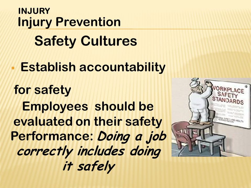  Establish accountability for safety Safety Cultures INJURY Injury Prevention Employees should be evaluated on their safety Performance: Doing a job correctly includes doing it safely
