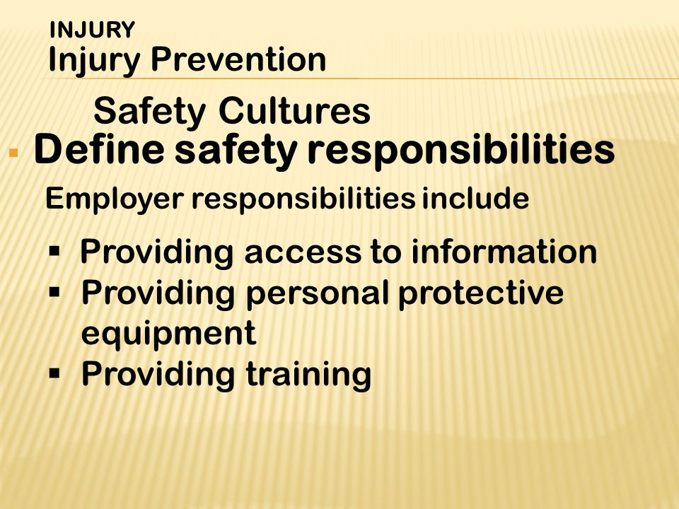  Providing access to information  Providing personal protective equipment  Providing training Safety Cultures INJURY Injury Prevention  Define safety responsibilities Employer responsibilities include