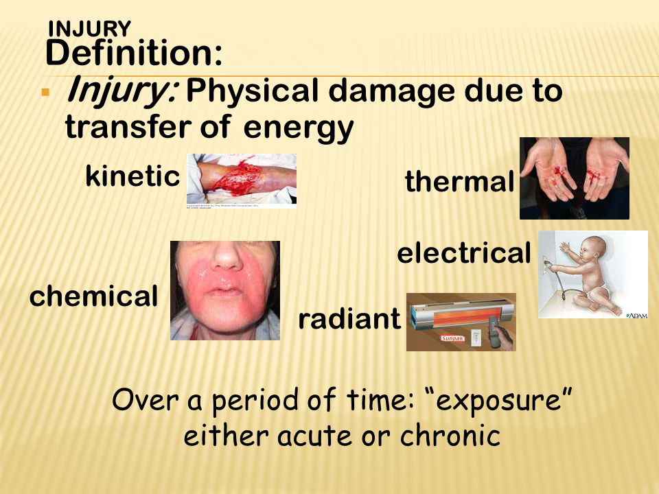  Injury: Physical damage due to transfer of energy Definition: kinetic thermal chemical electrical radiant Over a period of time: exposure either acute or chronic INJURY