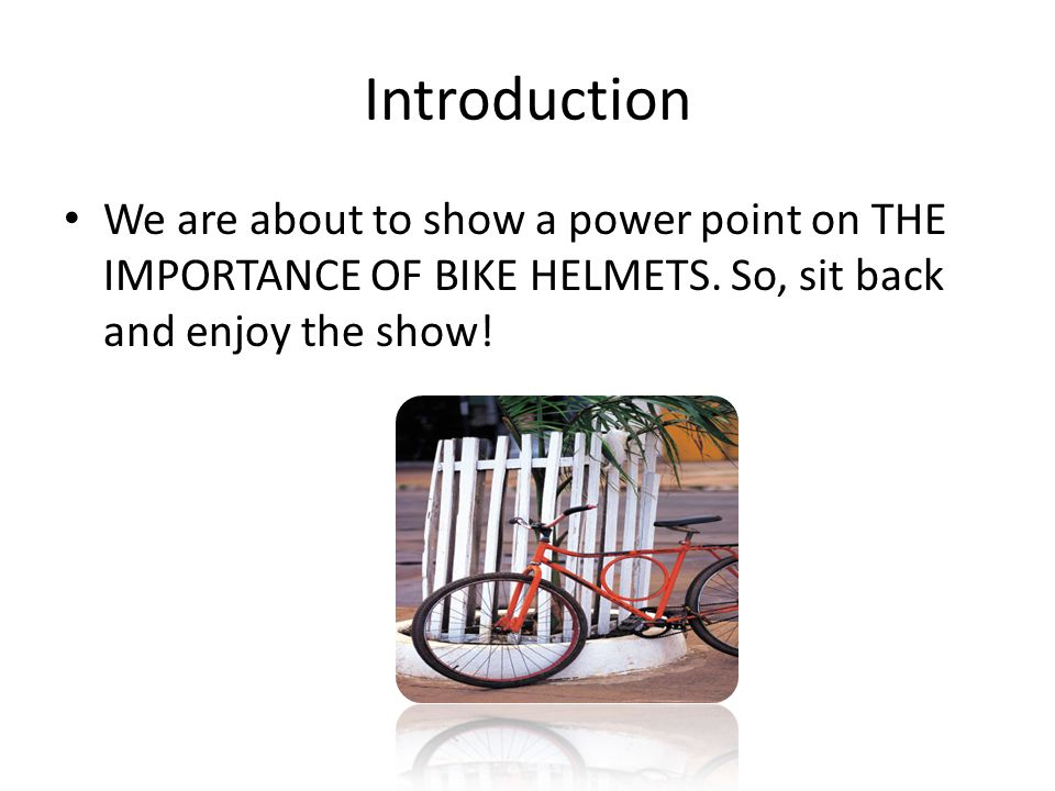 Introduction We are about to show a power point on THE IMPORTANCE OF BIKE HELMETS. So, sit back and enjoy the show!
