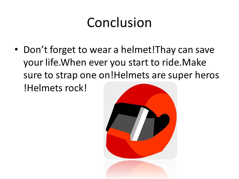 Conclusion Don't forget to wear a helmet!Thay can save your life.When ever you start to ride.Make sure to strap one on!Helmets are super heros !Helmet