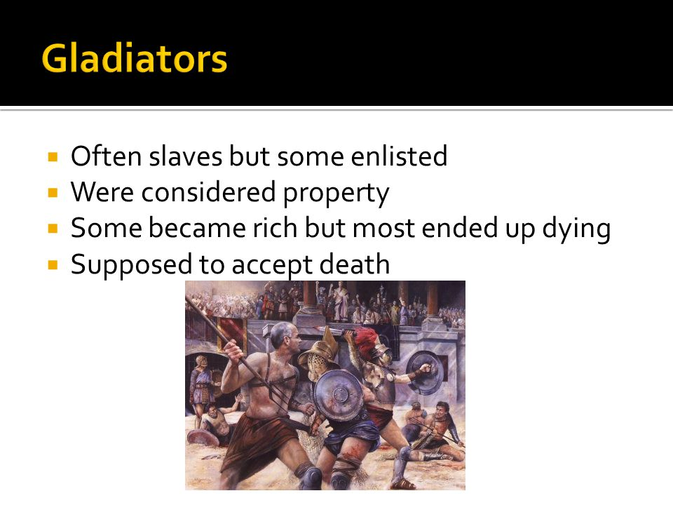  Often slaves but some enlisted  Were considered property  Some became rich but most ended up dying  Supposed to accept death