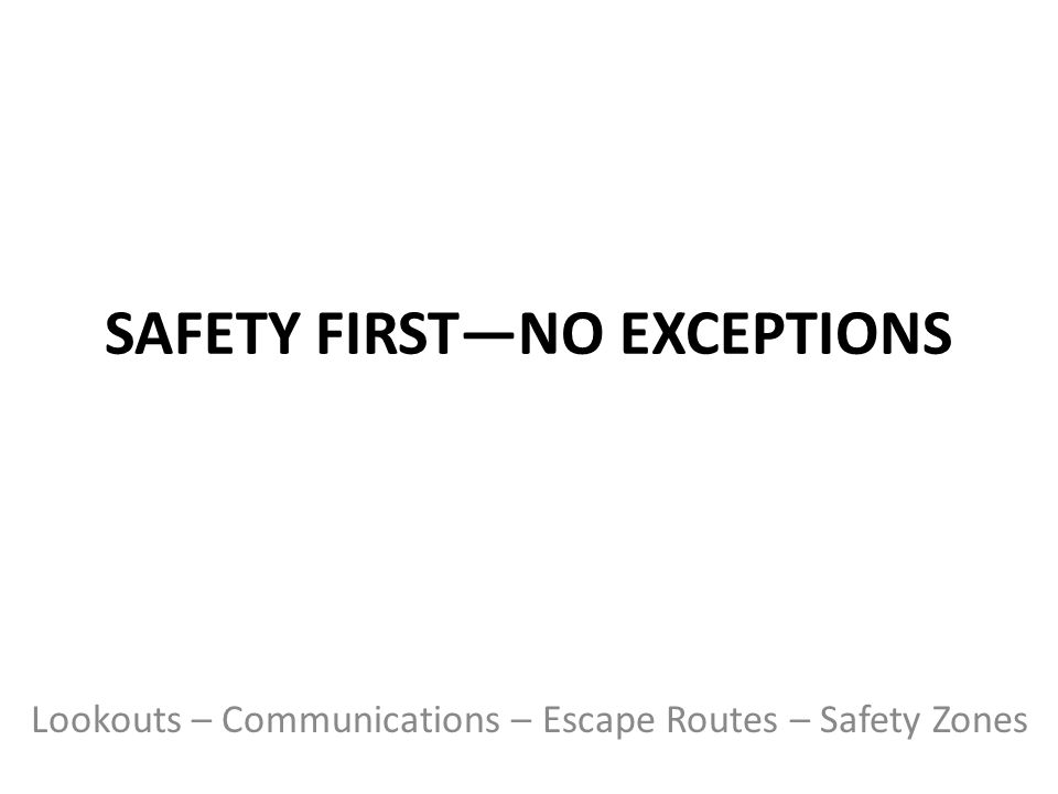 SAFETY FIRST—NO EXCEPTIONS Lookouts – Communications – Escape Routes – Safety Zones