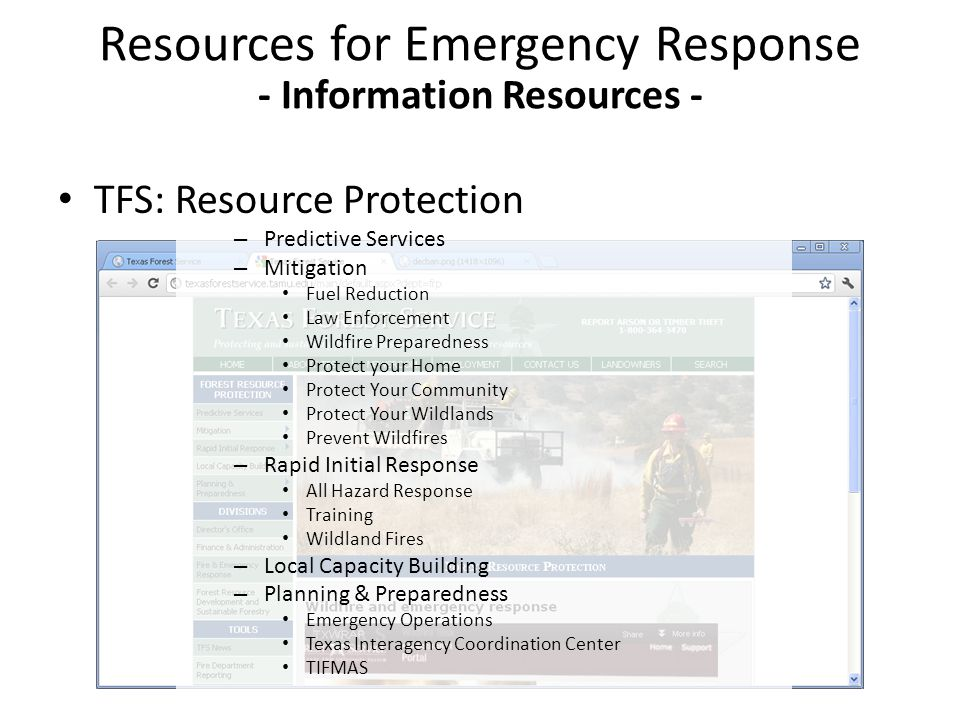 – Predictive Services – Mitigation Fuel Reduction Law Enforcement Wildfire Preparedness Protect your Home Protect Your Community Protect Your Wildlands Prevent Wildfires – Rapid Initial Response All Hazard Response Training Wildland Fires – Local Capacity Building – Planning & Preparedness Emergency Operations Texas Interagency Coordination Center TIFMAS Resources for Emergency Response - Information Resources - TFS: Resource Protection
