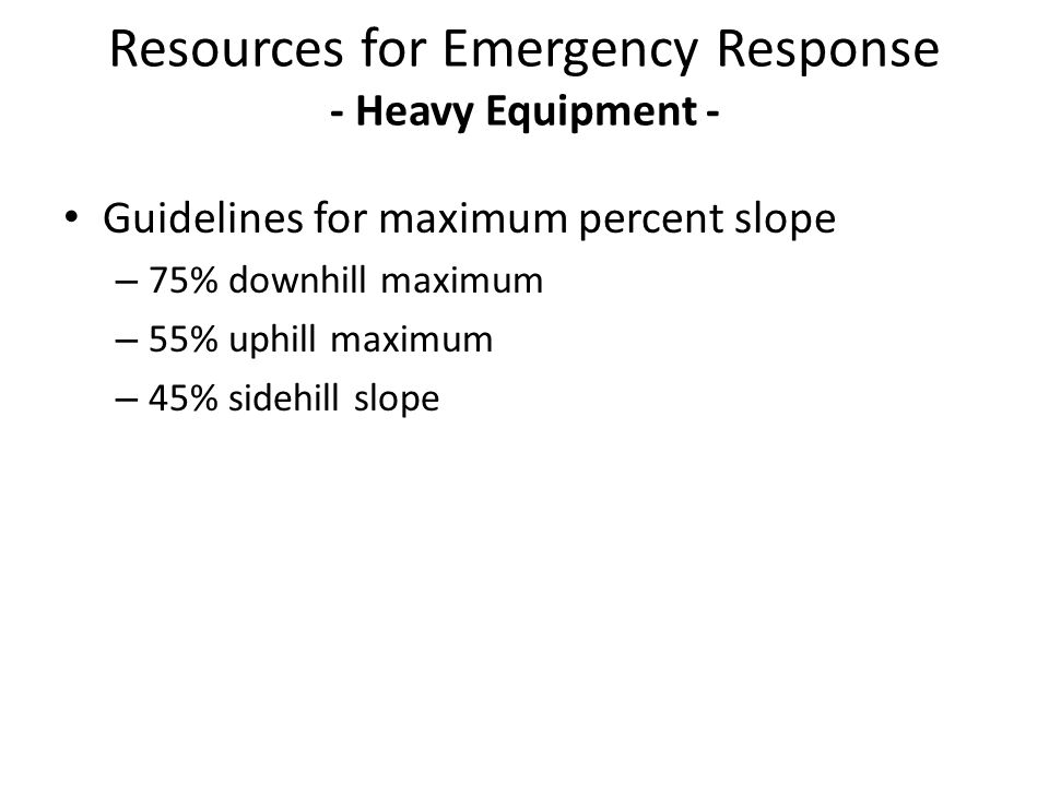 Guidelines for maximum percent slope – 75% downhill maximum – 55% uphill maximum – 45% sidehill slope Resources for Emergency Response - Heavy Equipme