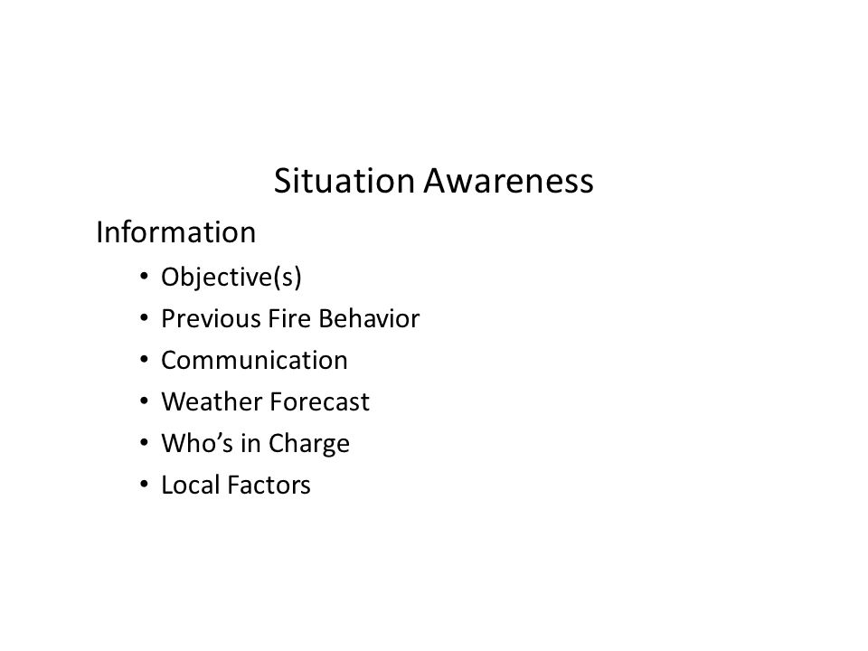 Situation Awareness Information Objective(s) Previous Fire Behavior Communication Weather Forecast Who's in Charge Local Factors