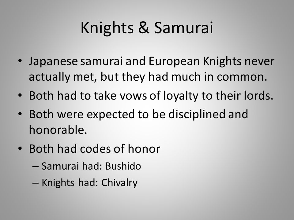 Knights & Samurai Japanese samurai and European Knights never actually met, but they had much in common. Both had to take vows of loyalty to their lor