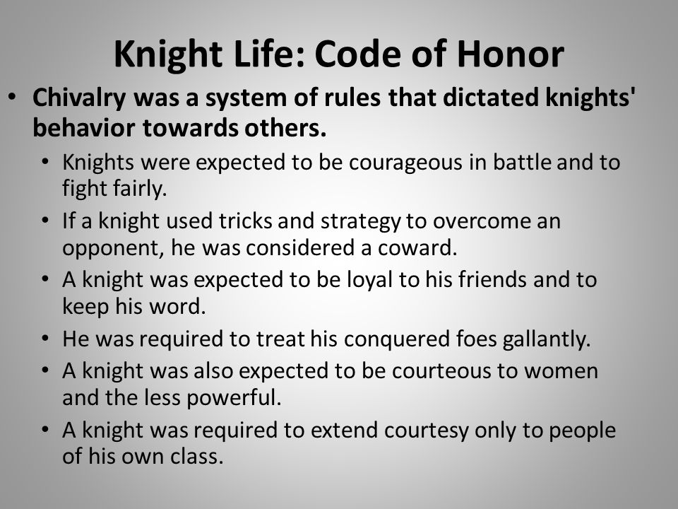Knight Life: Code of Honor Chivalry was a system of rules that dictated knights' behavior towards others. Knights were expected to be courageous in ba