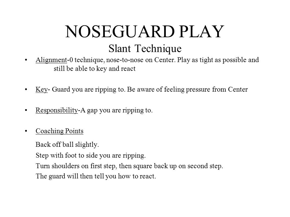 NOSEGUARD PLAY Slant Technique Alignment-0 technique, nose-to-nose on Center. Play as tight as possible and still be able to key and react Key- Guard