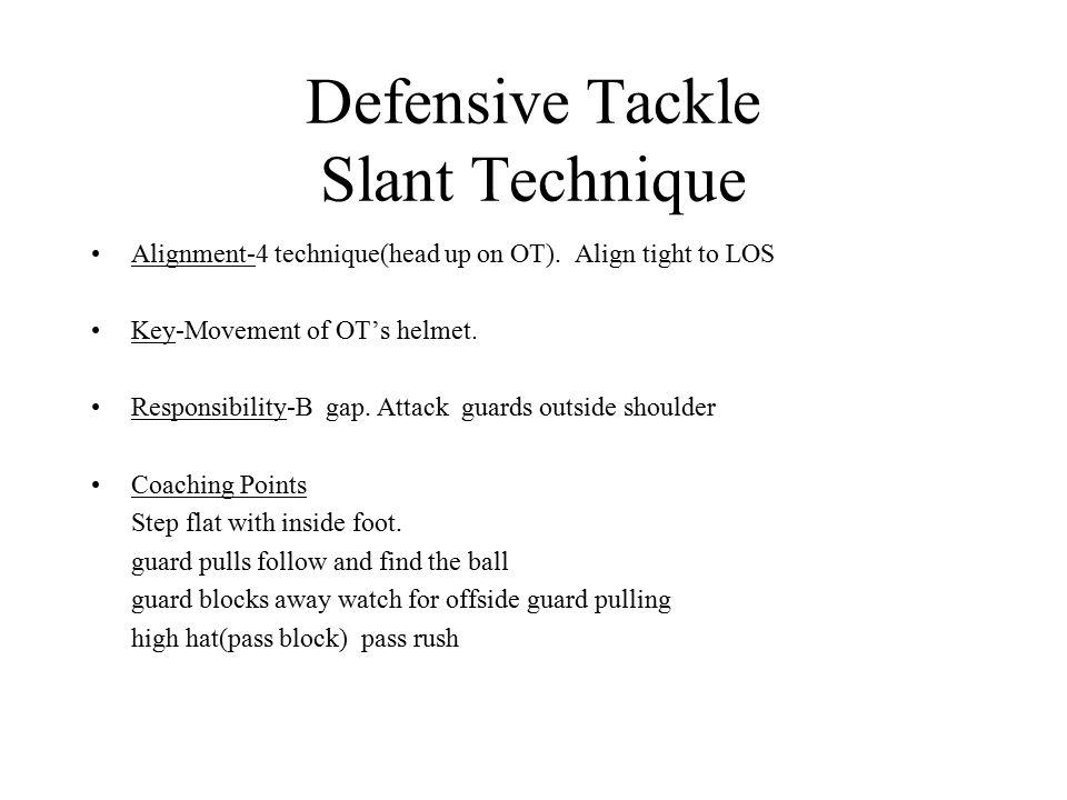 Defensive Tackle Slant Technique Alignment-4 technique(head up on OT). Align tight to LOS Key-Movement of OT's helmet. Responsibility-B gap. Attack gu