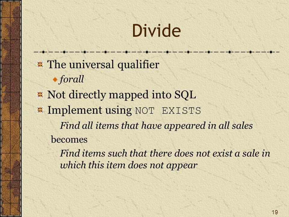 19 Divide The universal qualifier forall Not directly mapped into SQL Implement using NOT EXISTS Find all items that have appeared in all sales becomes Find items such that there does not exist a sale in which this item does not appear