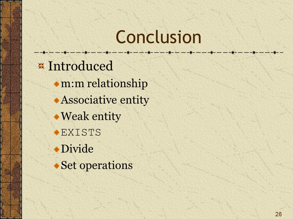 26 Conclusion Introduced m:m relationship Associative entity Weak entity EXISTS Divide Set operations