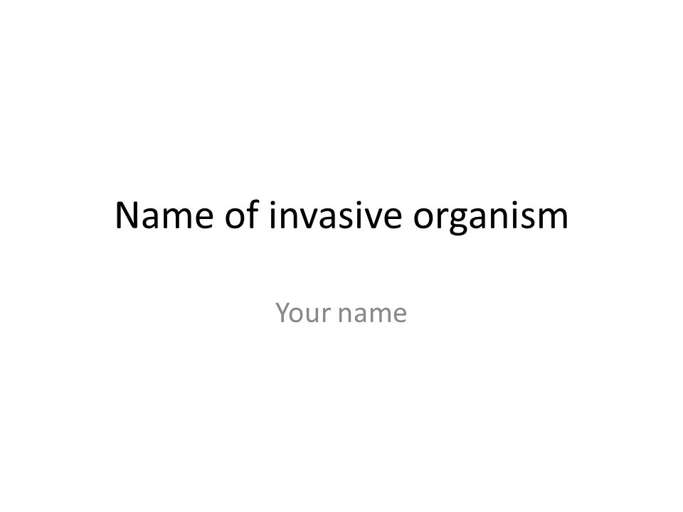 Name of invasive organism Your name