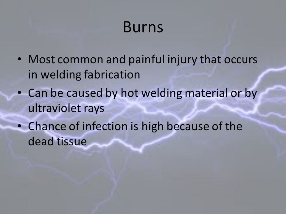 Burns Most common and painful injury that occurs in welding fabrication Can be caused by hot welding material or by ultraviolet rays Chance of infecti