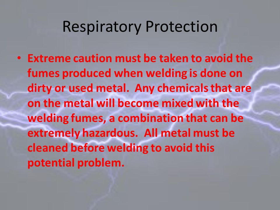 Respiratory Protection Extreme caution must be taken to avoid the fumes produced when welding is done on dirty or used metal. Any chemicals that are o