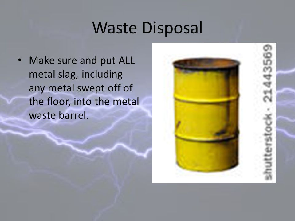 Waste Disposal Make sure and put ALL metal slag, including any metal swept off of the floor, into the metal waste barrel.