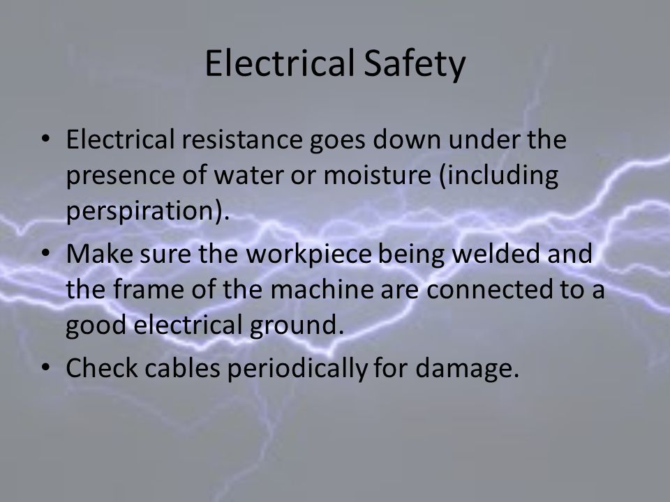 Electrical Safety Electrical resistance goes down under the presence of water or moisture (including perspiration). Make sure the workpiece being weld