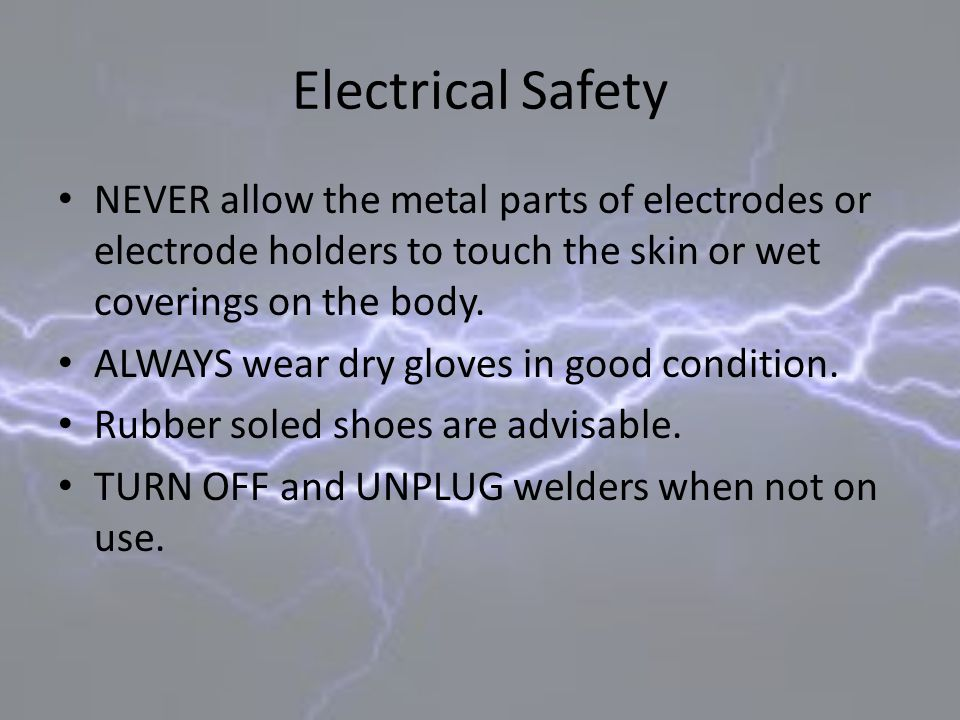 Electrical Safety NEVER allow the metal parts of electrodes or electrode holders to touch the skin or wet coverings on the body. ALWAYS wear dry glove