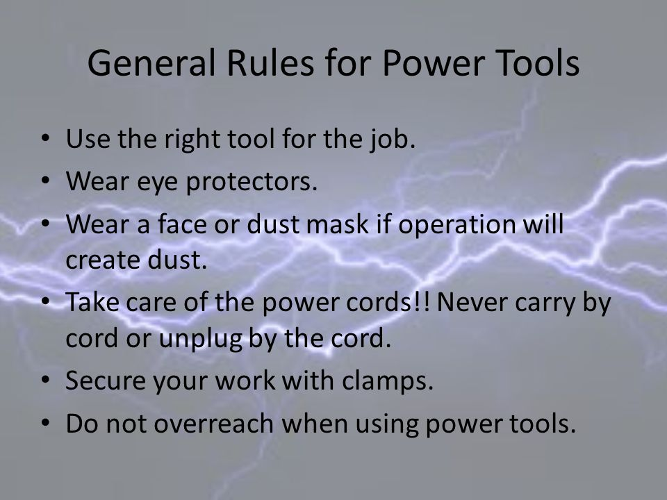 General Rules for Power Tools Use the right tool for the job. Wear eye protectors. Wear a face or dust mask if operation will create dust. Take care o