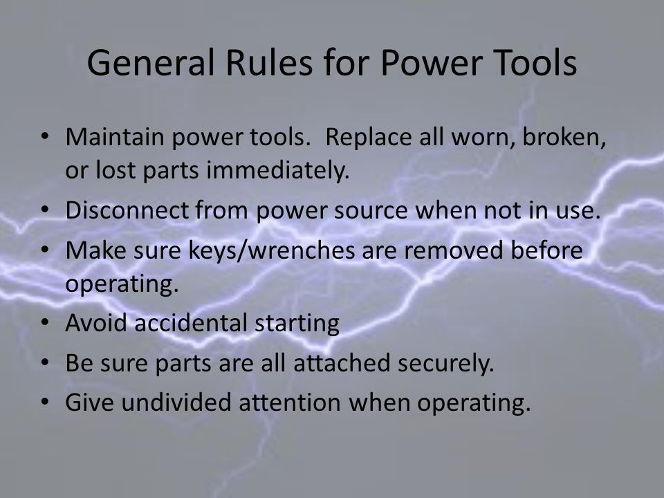 General Rules for Power Tools Maintain power tools. Replace all worn, broken, or lost parts immediately. Disconnect from power source when not in use.