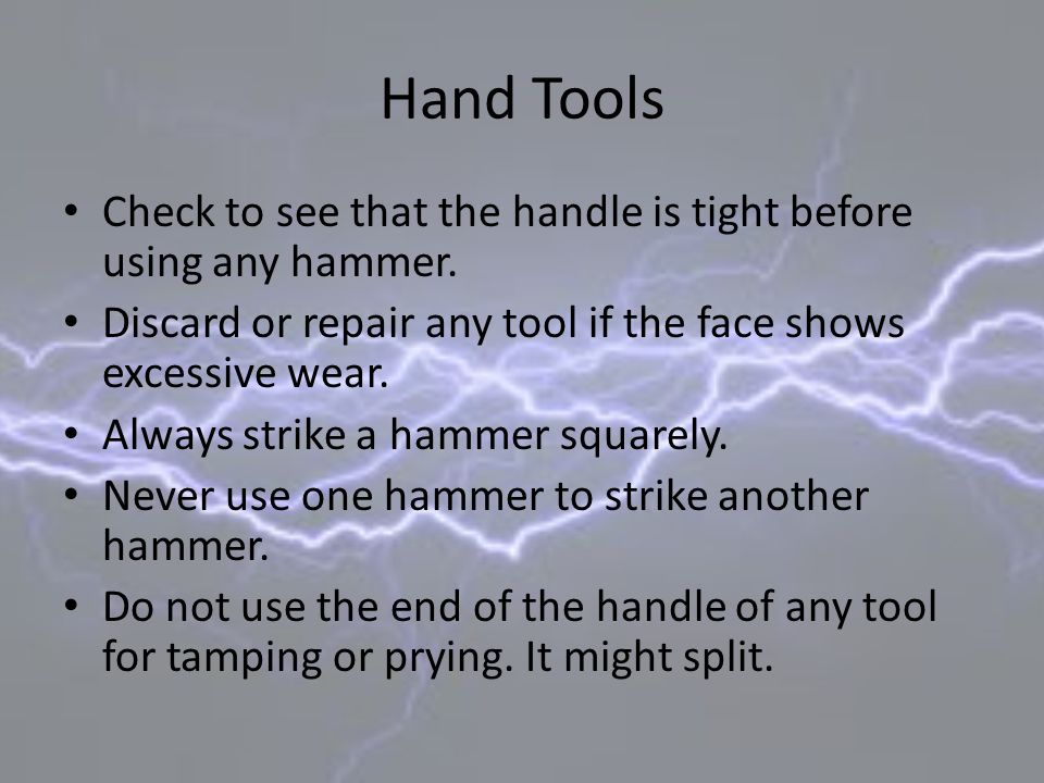 Hand Tools Check to see that the handle is tight before using any hammer. Discard or repair any tool if the face shows excessive wear. Always strike a
