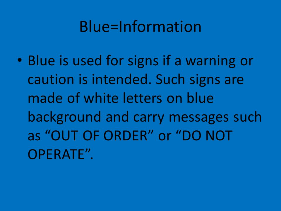 Blue=Information Blue is used for signs if a warning or caution is intended. Such signs are made of white letters on blue background and carry message