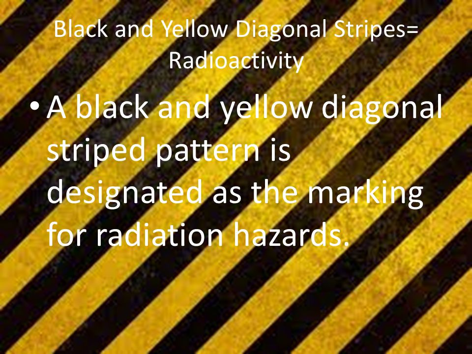 Black and Yellow Diagonal Stripes= Radioactivity A black and yellow diagonal striped pattern is designated as the marking for radiation hazards.