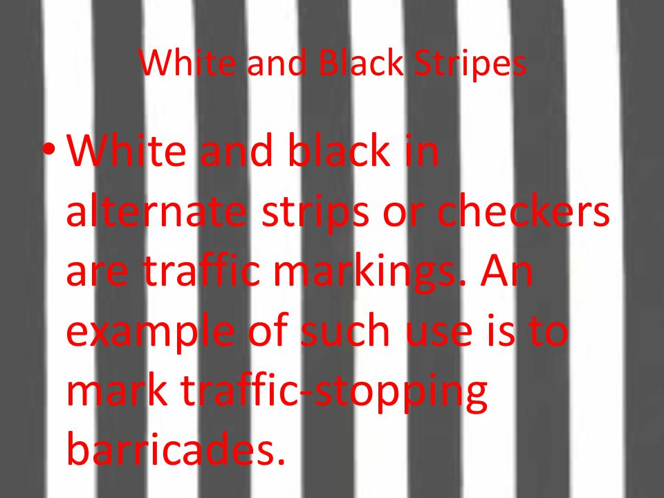 White and Black Stripes White and black in alternate strips or checkers are traffic markings. An example of such use is to mark traffic-stopping barri