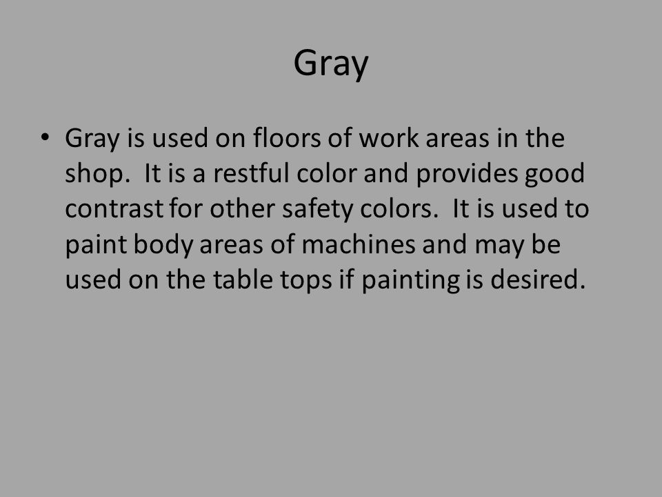 Gray Gray is used on floors of work areas in the shop. It is a restful color and provides good contrast for other safety colors. It is used to paint b