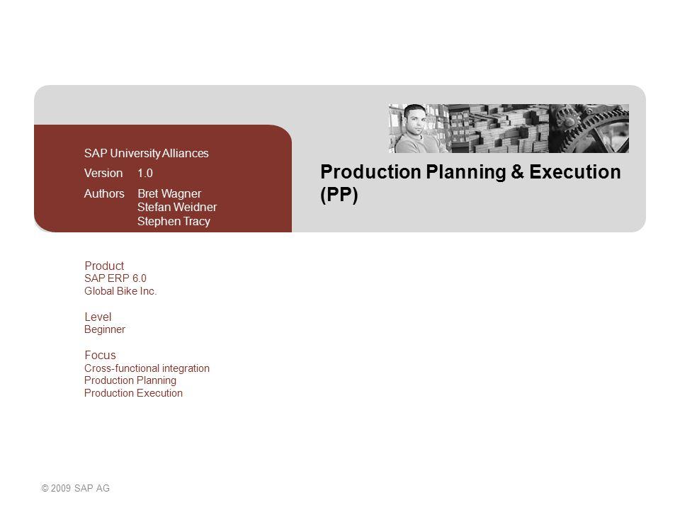 © 2009 SAP AG Production Planning & Execution (PP) SAP University Alliances Version 1.0 Authors Bret Wagner Stefan Weidner Stephen Tracy Product SAP ERP 6.0 Global Bike Inc.
