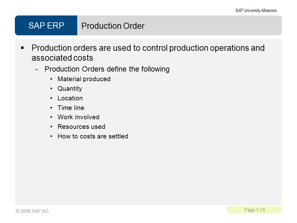 SAP ERP SAP University Alliances Page 1-15 © 2009 SAP AG Production Order  Production orders are used to control production operations and associated costs -Production Orders define the following Material produced Quantity Location Time line Work involved Resources used How to costs are settled