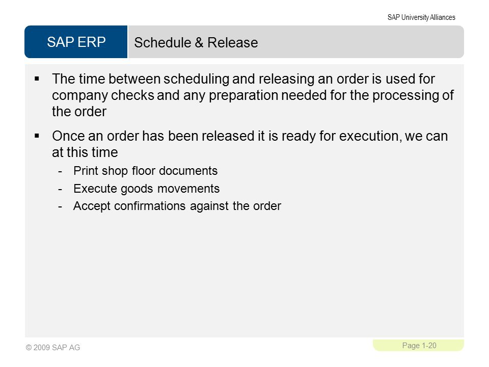 SAP ERP SAP University Alliances Page 1-20 © 2009 SAP AG Schedule & Release  The time between scheduling and releasing an order is used for company checks and any preparation needed for the processing of the order  Once an order has been released it is ready for execution, we can at this time -Print shop floor documents -Execute goods movements -Accept confirmations against the order
